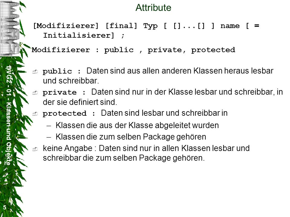 Attribute[Modifizierer] [final] Typ [ []...[] ] name [ = Initialisierer] ; Modifizierer : public , private, protected.